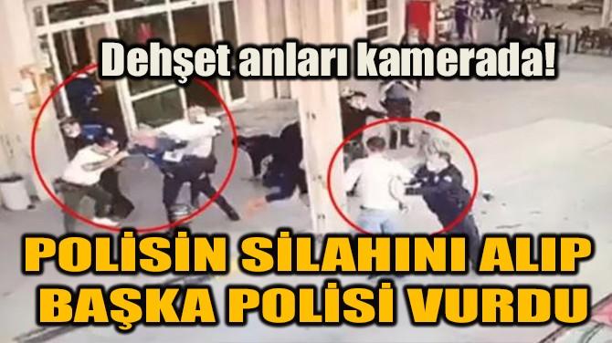 POLİSİN SİLAHINI ALIP BAŞKA POLİSİ VURDU