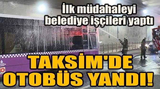 TAKSİM'DE OTOBÜS YANDI!