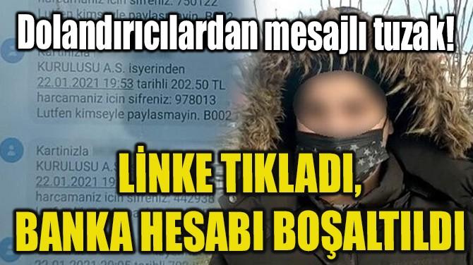 LİNKE TIKLADI, BANKA HESABI BOŞALTILDI
