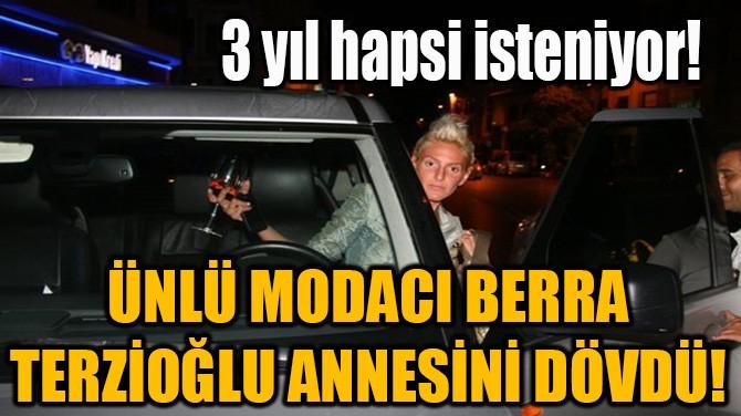 ÜNLÜ MODACI BERRA TERZİOĞLU ANNESİNİ DÖVDÜ!