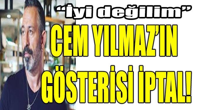 CEM YILMAZ'IN GÖSTERİSİ İPTAL!