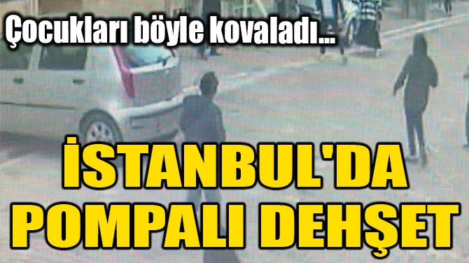 İSTANBUL'DA POMPALI DEHŞET