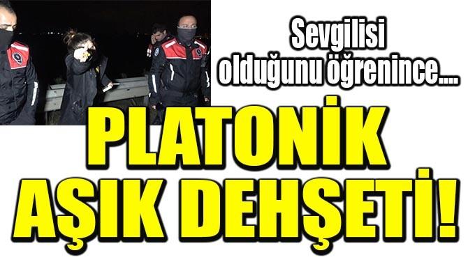 PLATONİK AŞIK DEHŞETİ!
