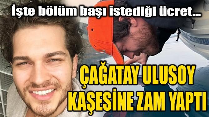 ÇAĞATAY ULUSOY KAŞESİNE ZAM YAPTI!