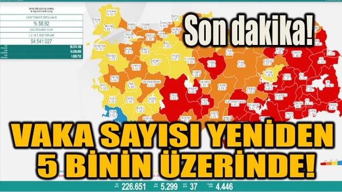 VAKA SAYISI YENİDEN 5 BİNİN ÜZERİNDE!