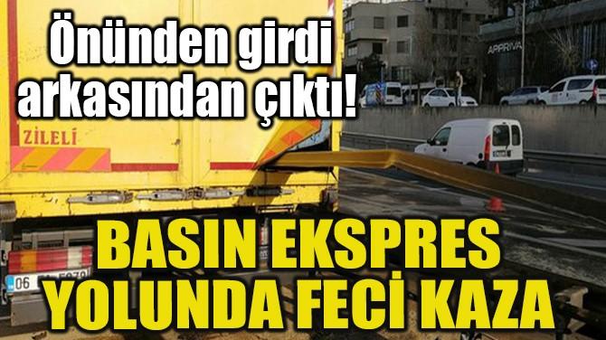 BASIN EKSPRES YOLUNDA FECİ KAZA