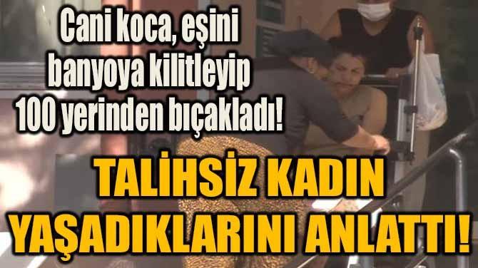 CANİ KOCA, EŞİNİ BANYOYA KİLİTLEYİP 100 YERİNDEN BIÇAKLADI!