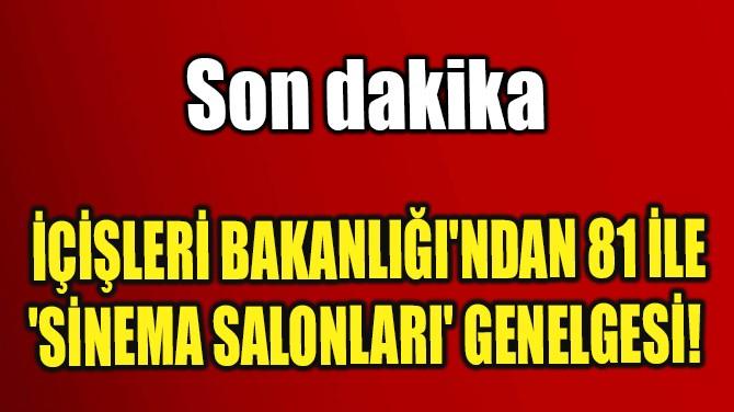 İÇİŞLERİ BAKANLIĞI'NDAN 81 İLE 'SİNEMA SALONLARI' GENELGESİ!