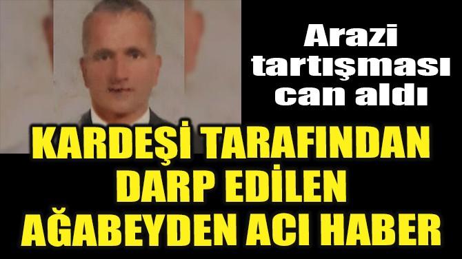 KARDEŞİ TARAFINDAN DARP EDİLEN AĞABEYDEN ACI HABER!