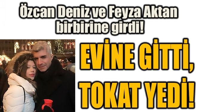 EVİNE GİTTİ, TOKAT YEDİ!