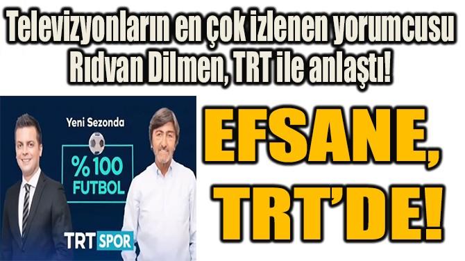 EFSANE, TRT'DE!