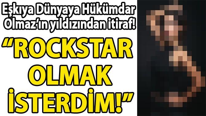 """""""ROCKSTAR  OLMAK İSTERDİM!"""""""