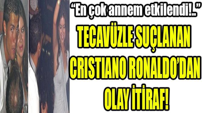 TECAVÜZLE SUÇLANAN  CRISTIANO RONALDO'DAN  OLAY İTİRAF!