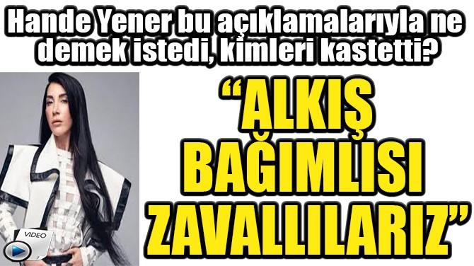 """""""ALKIŞ BAĞIMLISI ZAVALLILARIZ"""""""