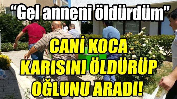 CANİ KOCA KARISINI  ÖLDÜRÜP OĞLUNU ARADI!