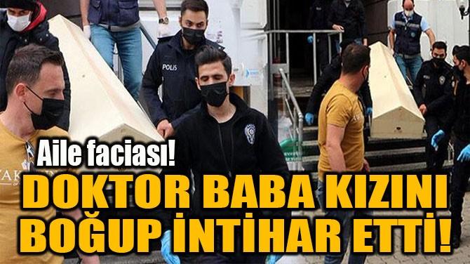 DOKTOR BABA KIZINI  BOĞUP İNTİHAR ETTİ!