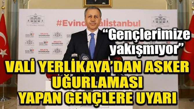 VALİ YERLİKAYA'DAN GENÇLERE 'ASKERLİK' UYARISI!