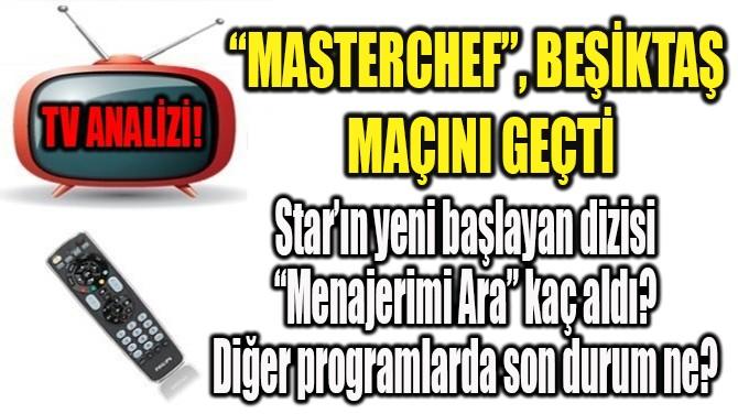 """""""MASTERCHEF"""", BEŞİKTAŞ  MAÇINI GEÇTİ"""