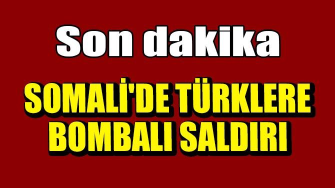 SOMALİ'DE TÜRKLERE BOMBALI SALDIRI
