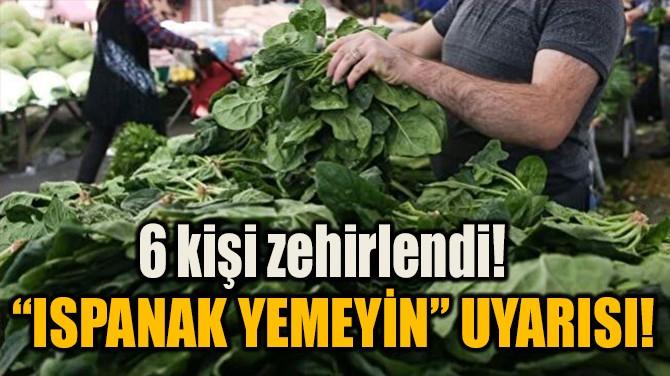 """ISPANAK YEMEYİN"" UYARISI!"