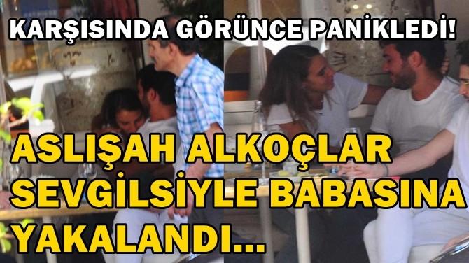 ASLIŞAH ALKOÇLAR, SEVGİLİSİYLE BABASINA YAKALANDI!