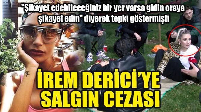 İREM DERİCİ'YE SALGIN CEZASI!