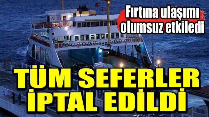 TÜM SEFERLER İPTAL EDİLDİ