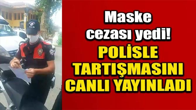 MASKE CEZASI YAZAN POLİSLE TARTIŞMASINI SOSYAL MEDYADA YAYINLADI