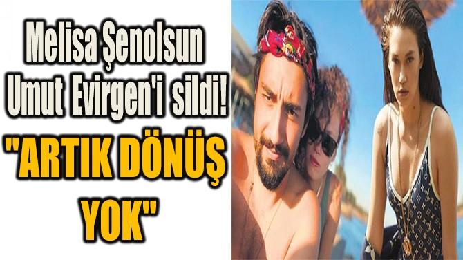 MELİSA ŞENOLSUN UMUT EVİRGEN'İ TAMAMEN SİLDİ!