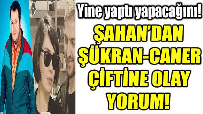 ŞAHAN'DAN  ŞÜKRAN-CANER ÇİFTİNE OLAY YORUM!