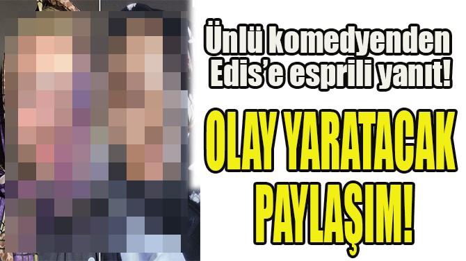 ÜNLÜ KOMEDYENDEN EDİS'E ESPRİLİ YANIT!