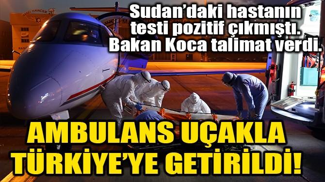 SUDAN'DAKİ TÜRK HASTA AMBULANS UÇAKLA TÜRKİYE'YE GETİRİLDİ!