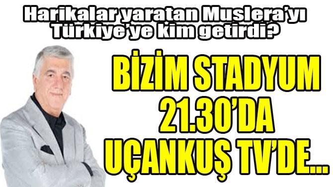 BİZİM STADYUM 21.30'DA UÇANKUŞ TV'DE…
