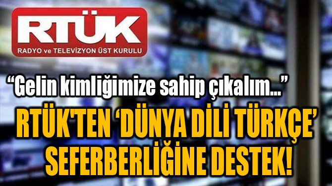 RTÜK'TEN 'DÜNYA DİLİ TÜRKÇE'  SEFERBERLİĞİNE DESTEK!