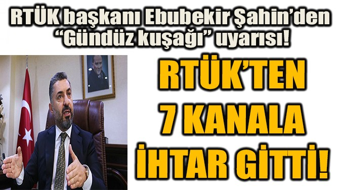 RTÜK'TEN 7 KANALA İHTAR GİTTİ!