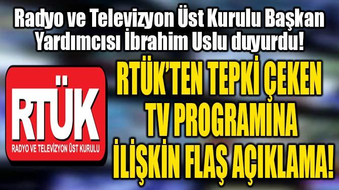 RTÜK'TEN TEPKİ ÇEKEN  TV PROGRAMINA  İLİŞKİN FLAŞ AÇIKLAMA!