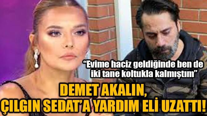 DEMET AKALIN, ÇILGIN SEDAT'A YARDIM ELİ UZATTI!