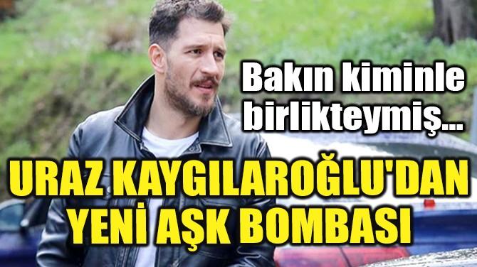 URAZ KAYGILAROĞLU'DAN YENİ AŞK BOMBASI!
