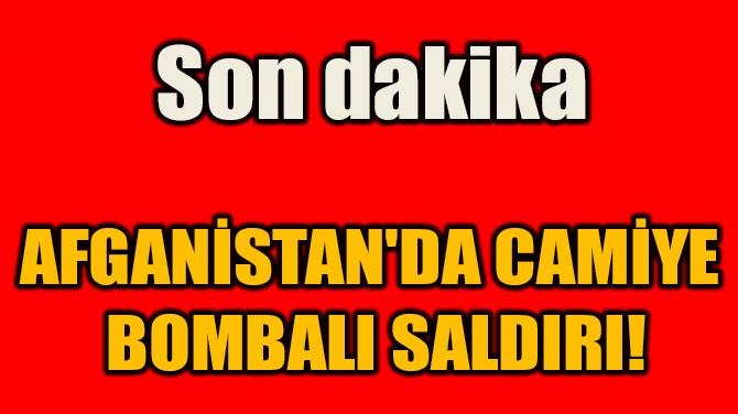 AFGANİSTAN'DA CAMİYE  BOMBALI SALDIRI!