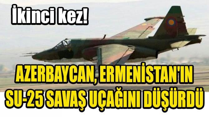 AZERBAYCAN, ERMENİSTAN'IN İKİNCİ SU-25 SAVAŞ UÇAĞINI DÜŞÜRDÜ