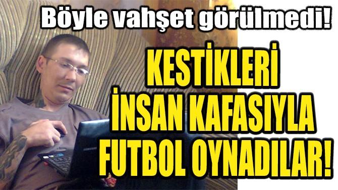 KESTİKLERİ İNSAN KAFASIYLA  FUTBOL OYNADILAR!
