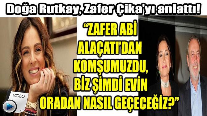 DOĞA RUTKAY,  ZAFER ÇİKA'YI ANLATTI!