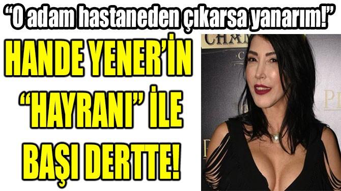 """HANDE YENER'İN  """"HAYRANI"""" İLE BAŞI DERTTE!"""