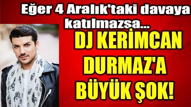 DJ KERİMCAN  DURMAZ'A BÜYÜK ŞOK!