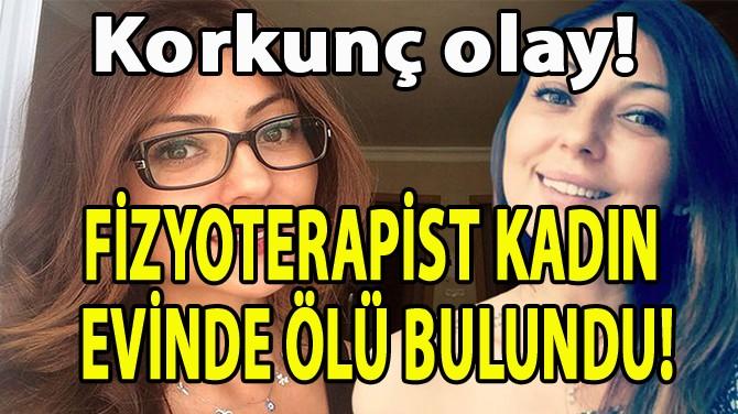 FİZYOTERAPİST KADIN  EVİNDE ÖLÜ BULUNDU!