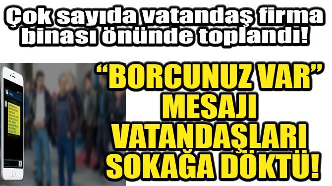 """""""BORCUNUZ VAR"""" MESAJI VATANDAŞLARI SOKAĞA DÖKTÜ!"""