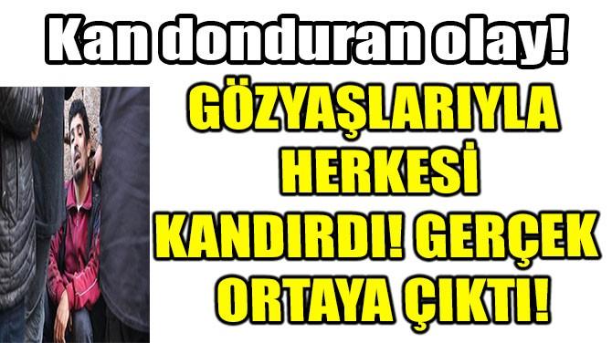 GÖZYAŞLARIYLA HERKESİ KANDIRDI! GERÇEK ORTAYA ÇIKTI!