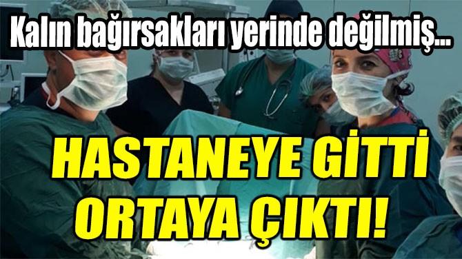 HASTANEYE GİTTİ ORTAYA ÇIKTI!
