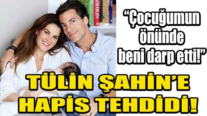 TÜLİN ŞAHİN'E HAPİS TEHDİDİ!