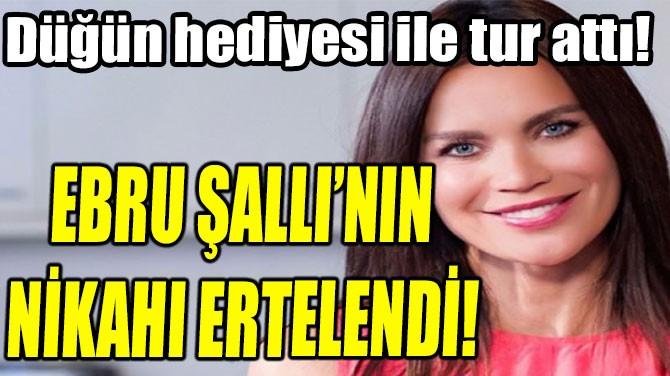 EBRU ŞALLI'NIN NİKAHI ERTELENDİ!